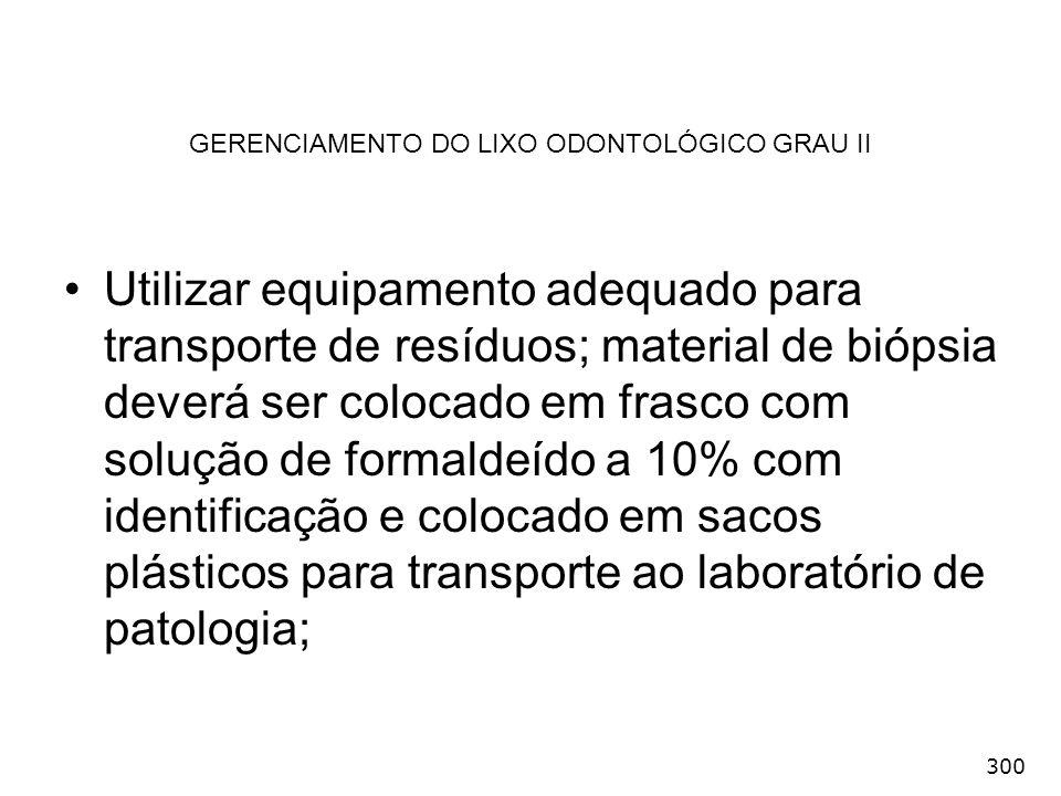 300 GERENCIAMENTO DO LIXO ODONTOLÓGICO GRAU II Utilizar equipamento adequado para transporte de resíduos; material de biópsia deverá ser colocado em f