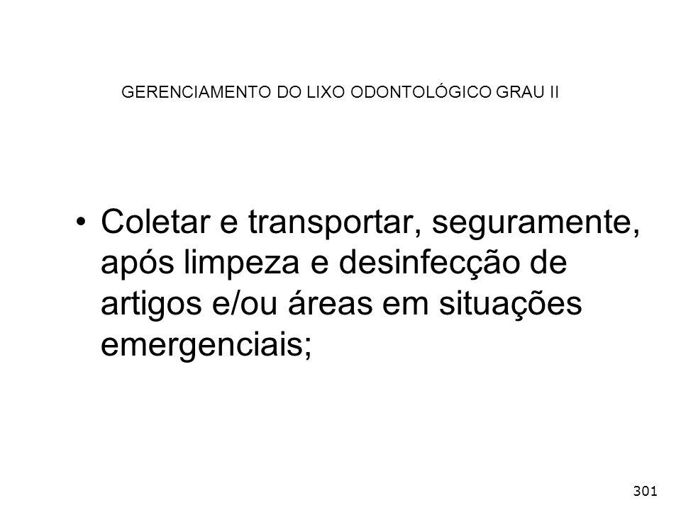 301 GERENCIAMENTO DO LIXO ODONTOLÓGICO GRAU II Coletar e transportar, seguramente, após limpeza e desinfecção de artigos e/ou áreas em situações emerg