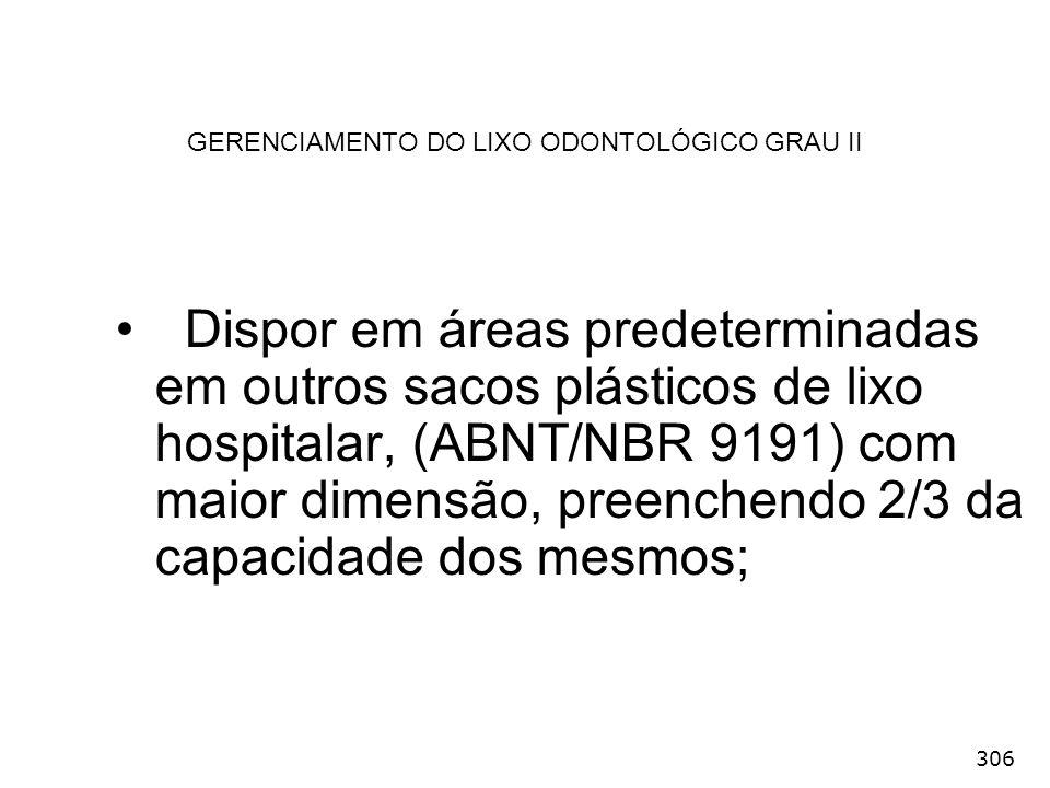 306 GERENCIAMENTO DO LIXO ODONTOLÓGICO GRAU II Dispor em áreas predeterminadas em outros sacos plásticos de lixo hospitalar, (ABNT/NBR 9191) com maior