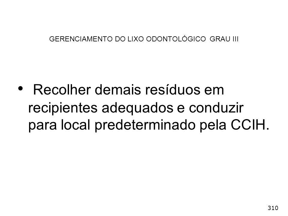310 GERENCIAMENTO DO LIXO ODONTOLÓGICO GRAU III Recolher demais resíduos em recipientes adequados e conduzir para local predeterminado pela CCIH.