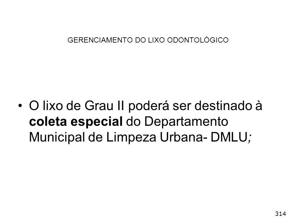 314 GERENCIAMENTO DO LIXO ODONTOLÓGICO O lixo de Grau II poderá ser destinado à coleta especial do Departamento Municipal de Limpeza Urbana- DMLU;