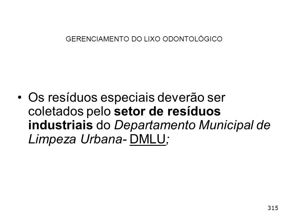 315 GERENCIAMENTO DO LIXO ODONTOLÓGICO Os resíduos especiais deverão ser coletados pelo setor de resíduos industriais do Departamento Municipal de Lim
