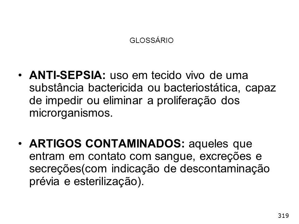 319 GLOSSÁRIO ANTI-SEPSIA: uso em tecido vivo de uma substância bactericida ou bacteriostática, capaz de impedir ou eliminar a proliferação dos micror