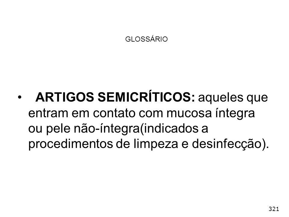 321 GLOSSÁRIO ARTIGOS SEMICRÍTICOS: aqueles que entram em contato com mucosa íntegra ou pele não-íntegra(indicados a procedimentos de limpeza e desinf