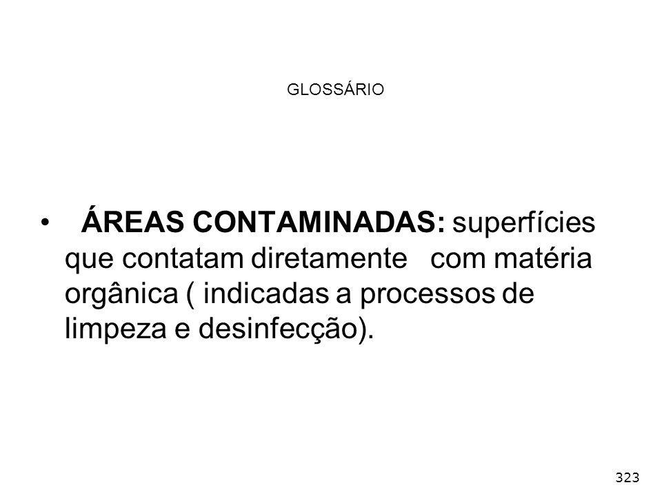 323 GLOSSÁRIO ÁREAS CONTAMINADAS: superfícies que contatam diretamente com matéria orgânica ( indicadas a processos de limpeza e desinfecção).