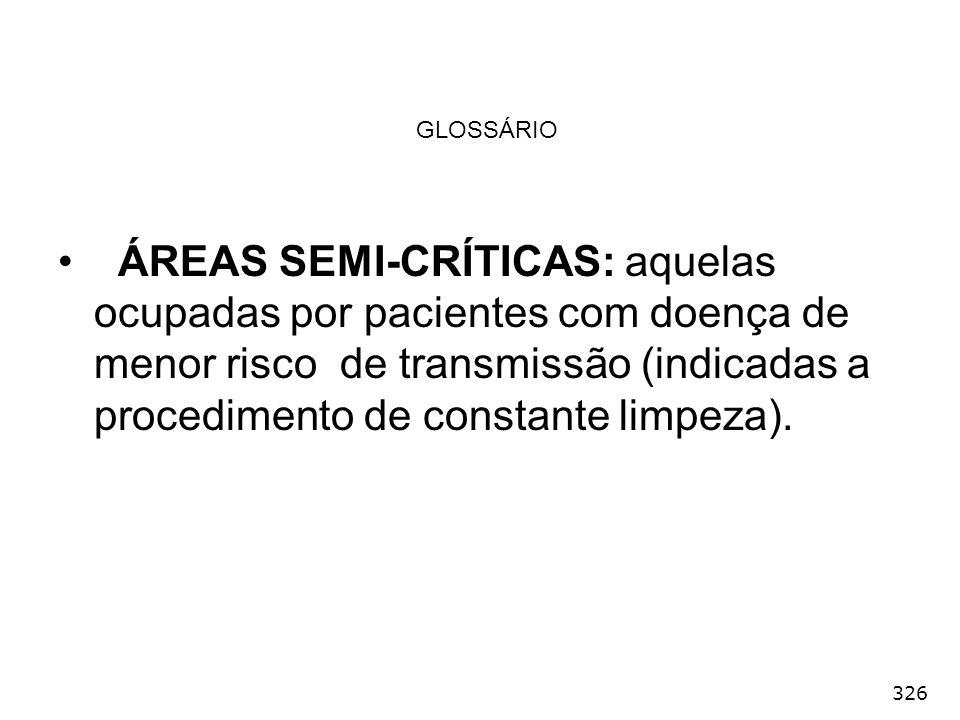 326 GLOSSÁRIO ÁREAS SEMI-CRÍTICAS: aquelas ocupadas por pacientes com doença de menor risco de transmissão (indicadas a procedimento de constante limp