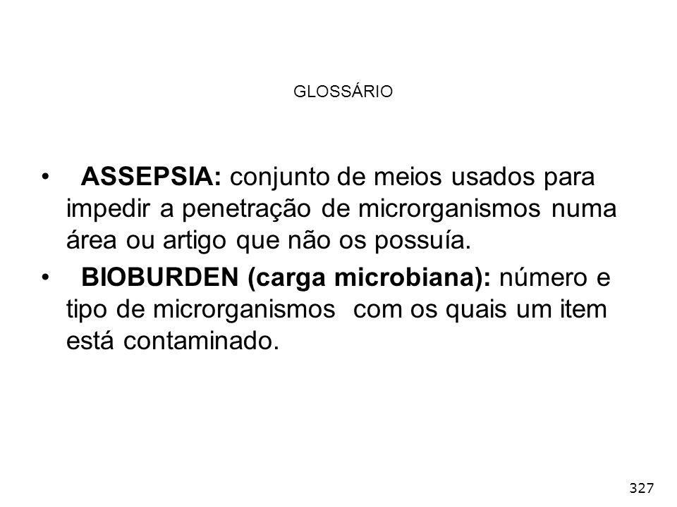 327 GLOSSÁRIO ASSEPSIA: conjunto de meios usados para impedir a penetração de microrganismos numa área ou artigo que não os possuía. BIOBURDEN (carga