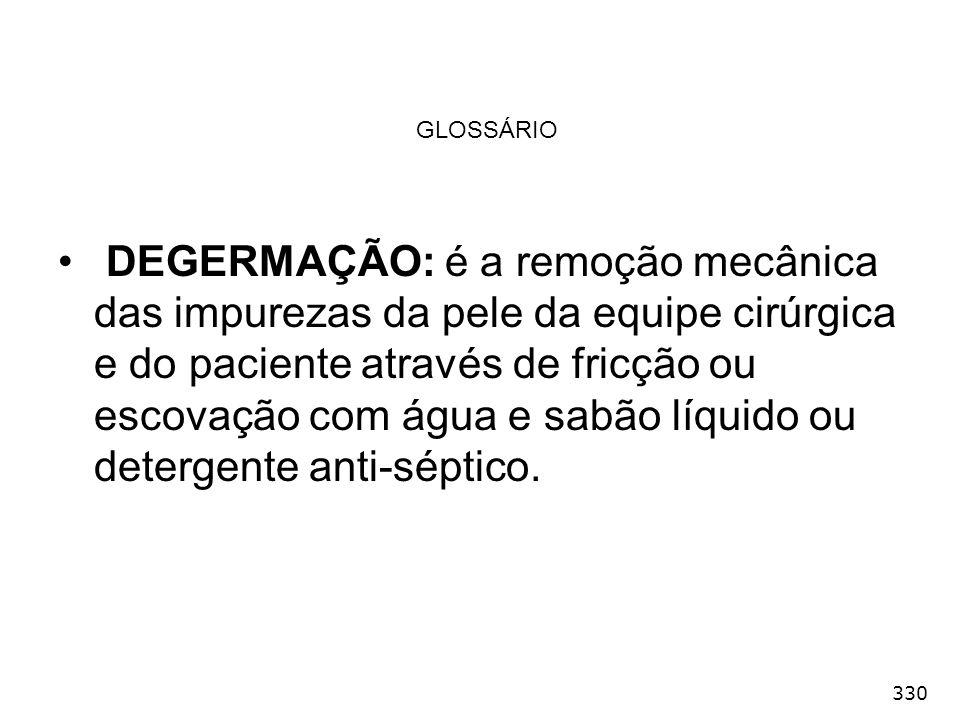 330 GLOSSÁRIO DEGERMAÇÃO: é a remoção mecânica das impurezas da pele da equipe cirúrgica e do paciente através de fricção ou escovação com água e sabã