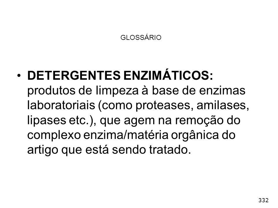 332 GLOSSÁRIO DETERGENTES ENZIMÁTICOS: produtos de limpeza à base de enzimas laboratoriais (como proteases, amilases, lipases etc.), que agem na remoç