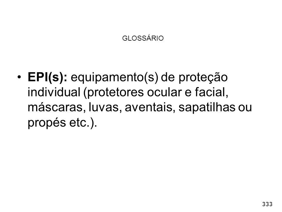 333 GLOSSÁRIO EPI(s): equipamento(s) de proteção individual (protetores ocular e facial, máscaras, luvas, aventais, sapatilhas ou propés etc.).