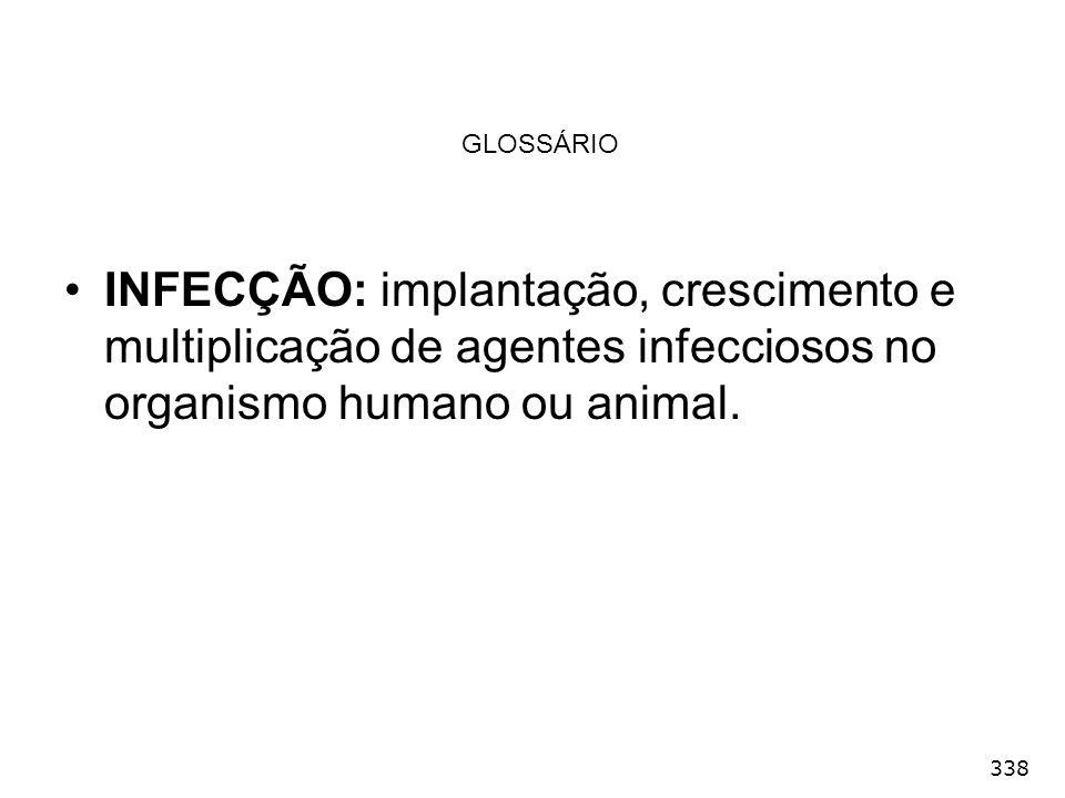 338 GLOSSÁRIO INFECÇÃO: implantação, crescimento e multiplicação de agentes infecciosos no organismo humano ou animal.