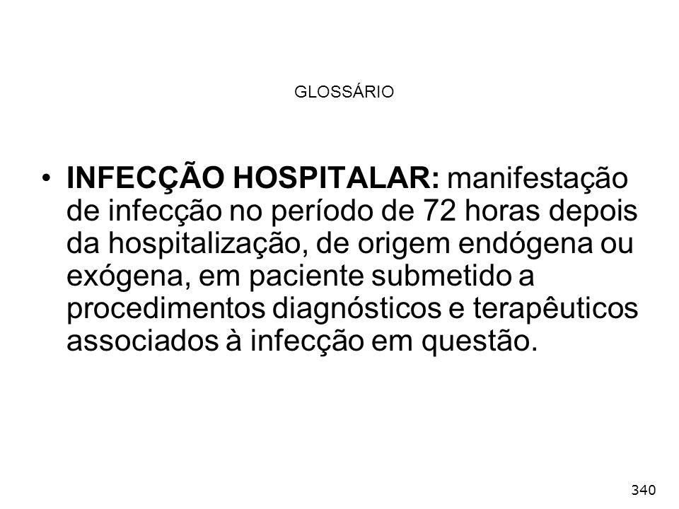 340 GLOSSÁRIO INFECÇÃO HOSPITALAR: manifestação de infecção no período de 72 horas depois da hospitalização, de origem endógena ou exógena, em pacient
