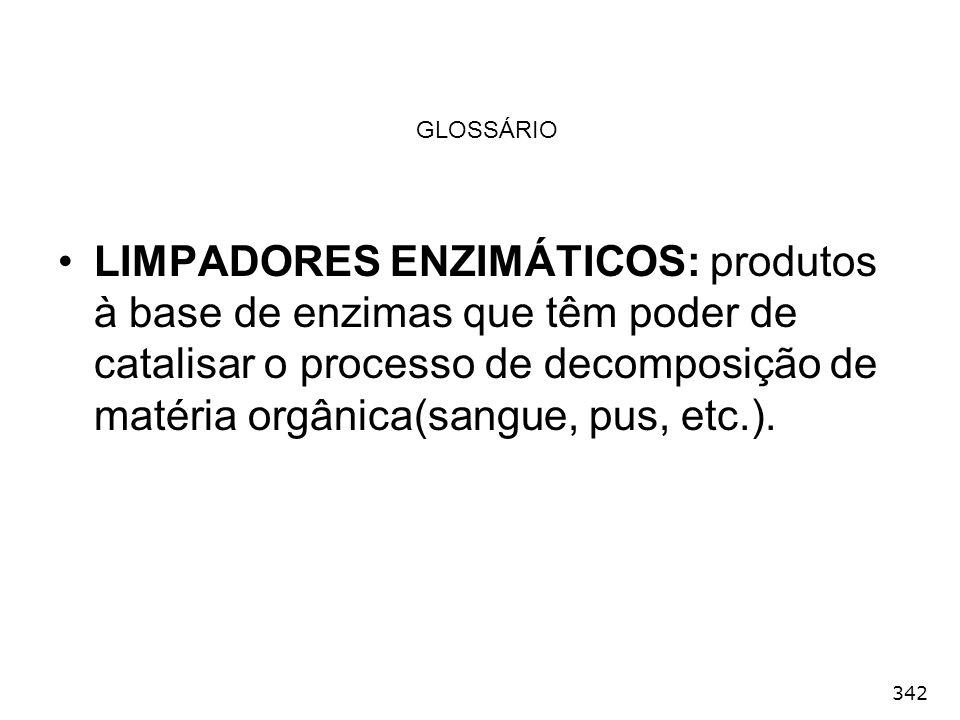 342 GLOSSÁRIO LIMPADORES ENZIMÁTICOS: produtos à base de enzimas que têm poder de catalisar o processo de decomposição de matéria orgânica(sangue, pus