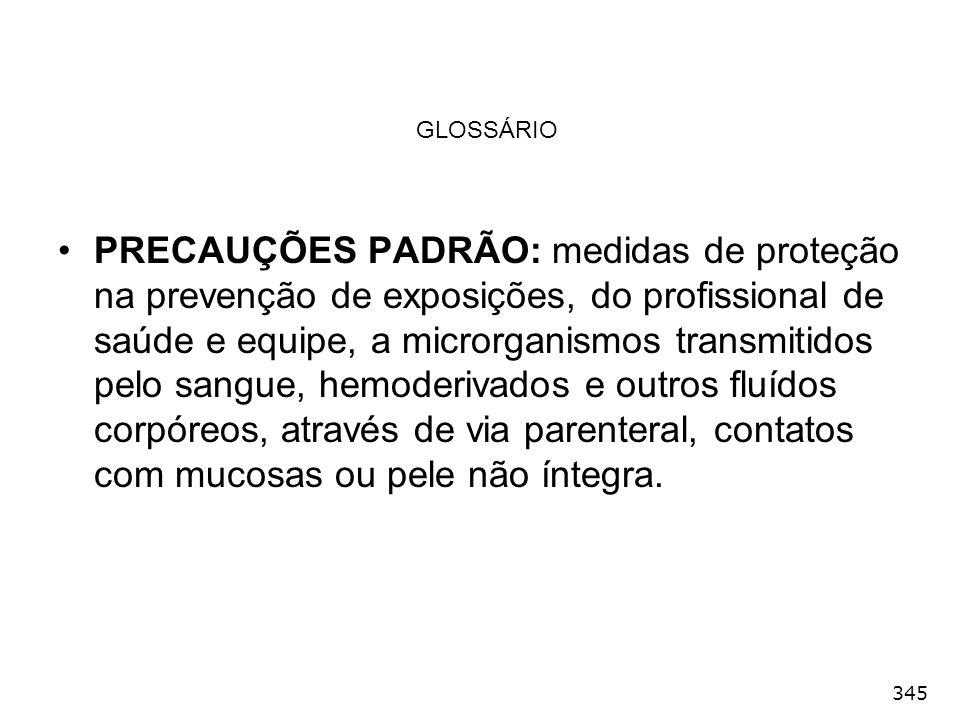 345 GLOSSÁRIO PRECAUÇÕES PADRÃO: medidas de proteção na prevenção de exposições, do profissional de saúde e equipe, a microrganismos transmitidos pelo