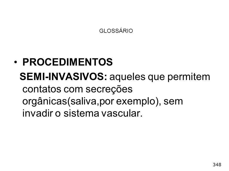 348 GLOSSÁRIO PROCEDIMENTOS SEMI-INVASIVOS: aqueles que permitem contatos com secreções orgânicas(saliva,por exemplo), sem invadir o sistema vascular.