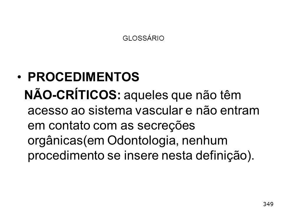 349 GLOSSÁRIO PROCEDIMENTOS NÃO-CRÍTICOS: aqueles que não têm acesso ao sistema vascular e não entram em contato com as secreções orgânicas(em Odontol