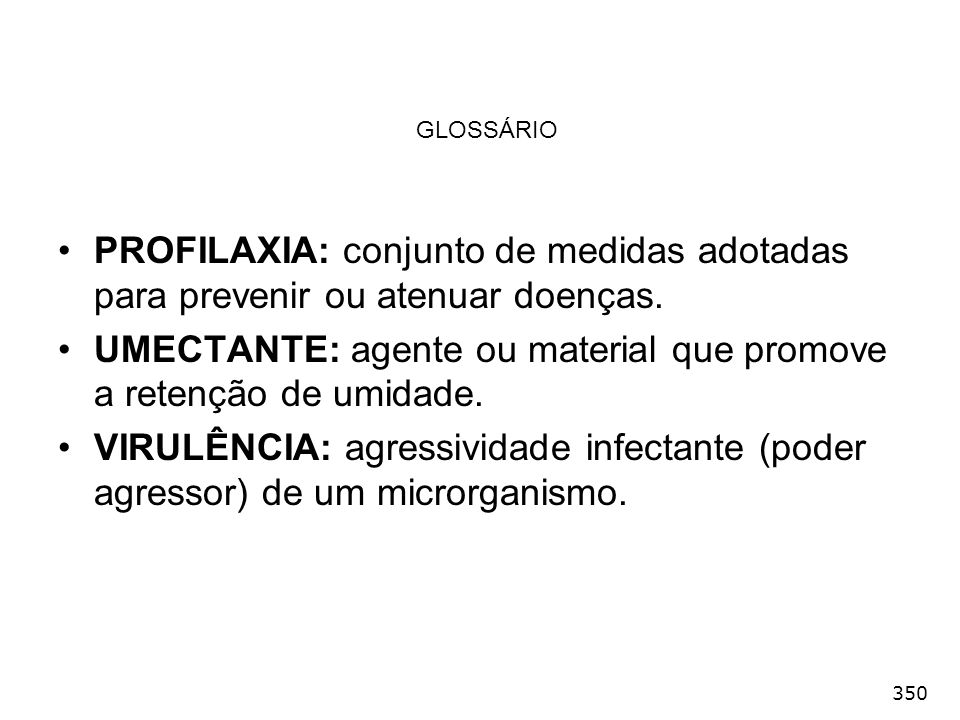 350 GLOSSÁRIO PROFILAXIA: conjunto de medidas adotadas para prevenir ou atenuar doenças. UMECTANTE: agente ou material que promove a retenção de umida