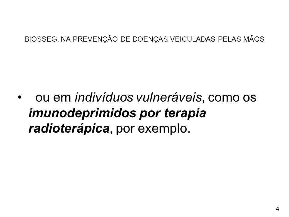 4 BIOSSEG. NA PREVENÇÃO DE DOENÇAS VEICULADAS PELAS MÃOS ou em indivíduos vulneráveis, como os imunodeprimidos por terapia radioterápica, por exemplo.