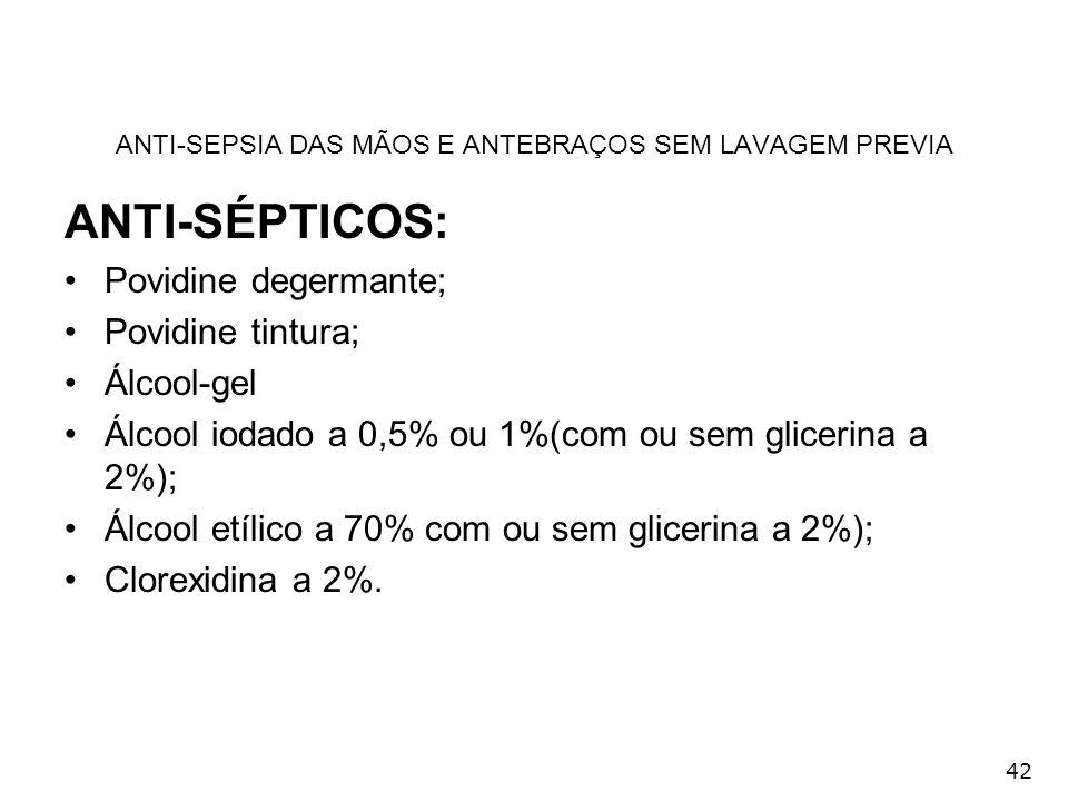 42 ANTI-SEPSIA DAS MÃOS E ANTEBRAÇOS SEM LAVAGEM PREVIA ANTI-SÉPTICOS: Povidine degermante; Povidine tintura; Álcool-gel Álcool iodado a 0,5% ou 1%(co