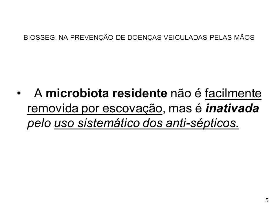 5 BIOSSEG. NA PREVENÇÃO DE DOENÇAS VEICULADAS PELAS MÃOS A microbiota residente não é facilmente removida por escovação, mas é inativada pelo uso sist