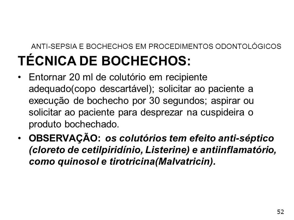52 ANTI-SEPSIA E BOCHECHOS EM PROCEDIMENTOS ODONTOLÓGICOS TÉCNICA DE BOCHECHOS: Entornar 20 ml de colutório em recipiente adequado(copo descartável);