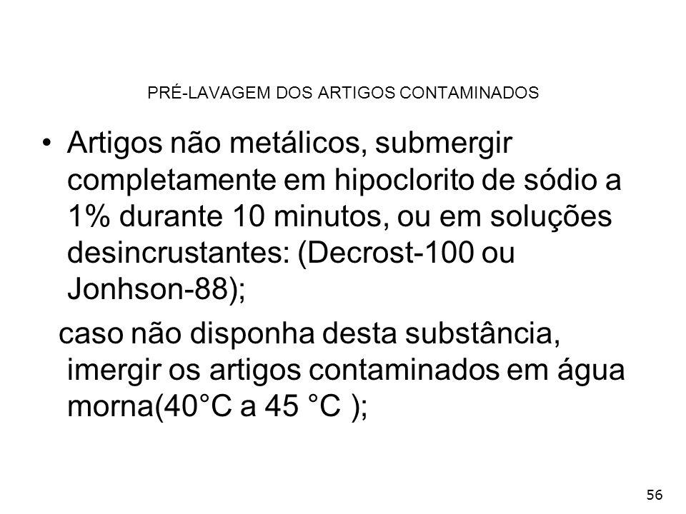 56 PRÉ-LAVAGEM DOS ARTIGOS CONTAMINADOS Artigos não metálicos, submergir completamente em hipoclorito de sódio a 1% durante 10 minutos, ou em soluções