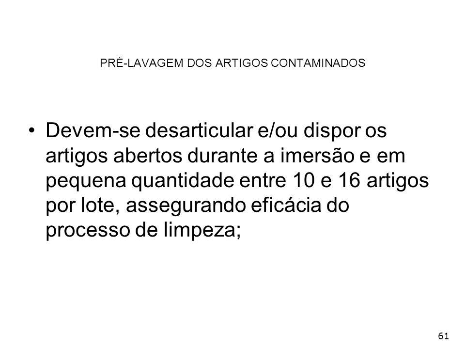 61 PRÉ-LAVAGEM DOS ARTIGOS CONTAMINADOS Devem-se desarticular e/ou dispor os artigos abertos durante a imersão e em pequena quantidade entre 10 e 16 a