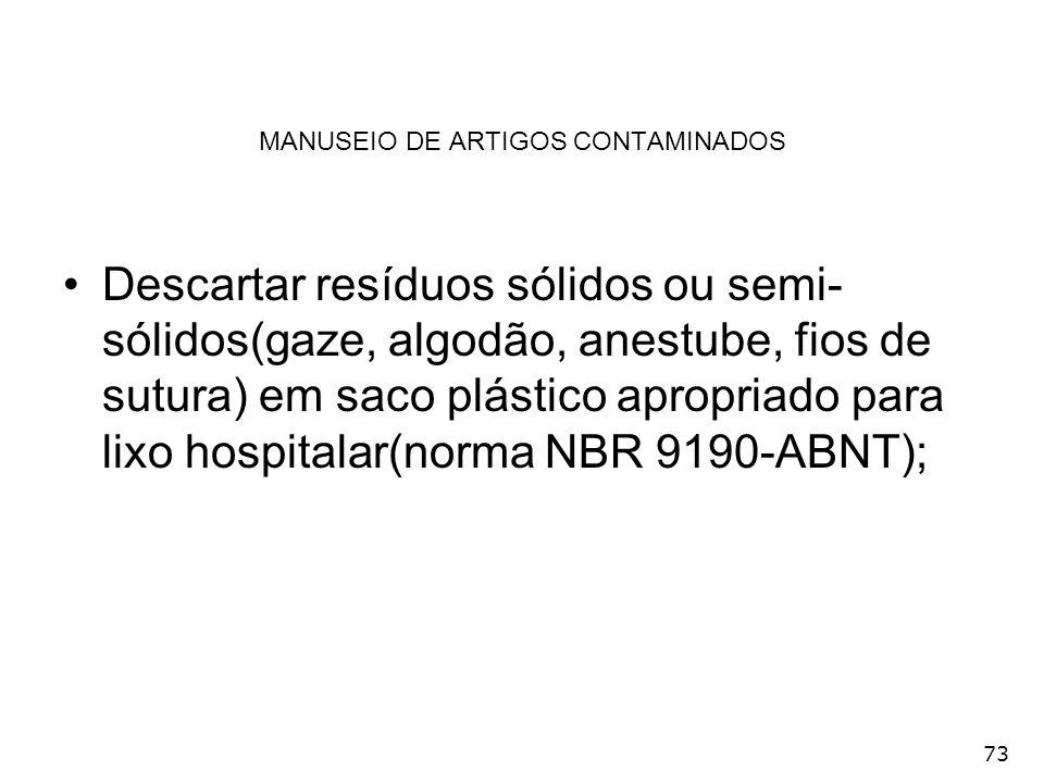 73 MANUSEIO DE ARTIGOS CONTAMINADOS Descartar resíduos sólidos ou semi- sólidos(gaze, algodão, anestube, fios de sutura) em saco plástico apropriado p