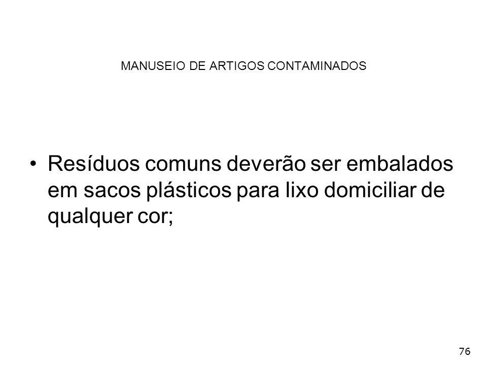 76 MANUSEIO DE ARTIGOS CONTAMINADOS Resíduos comuns deverão ser embalados em sacos plásticos para lixo domiciliar de qualquer cor;