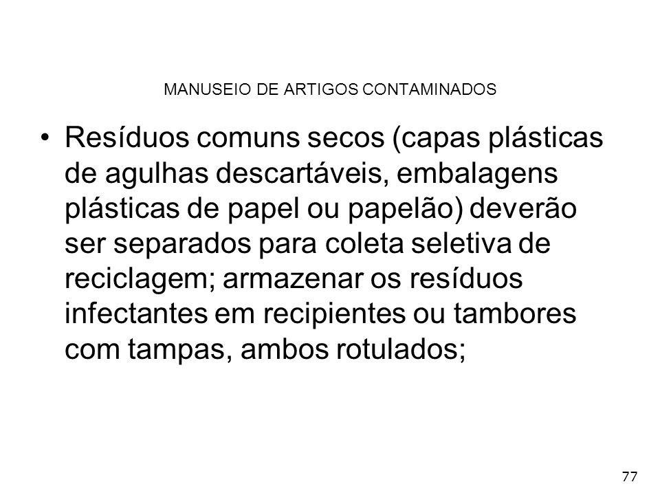 77 MANUSEIO DE ARTIGOS CONTAMINADOS Resíduos comuns secos (capas plásticas de agulhas descartáveis, embalagens plásticas de papel ou papelão) deverão