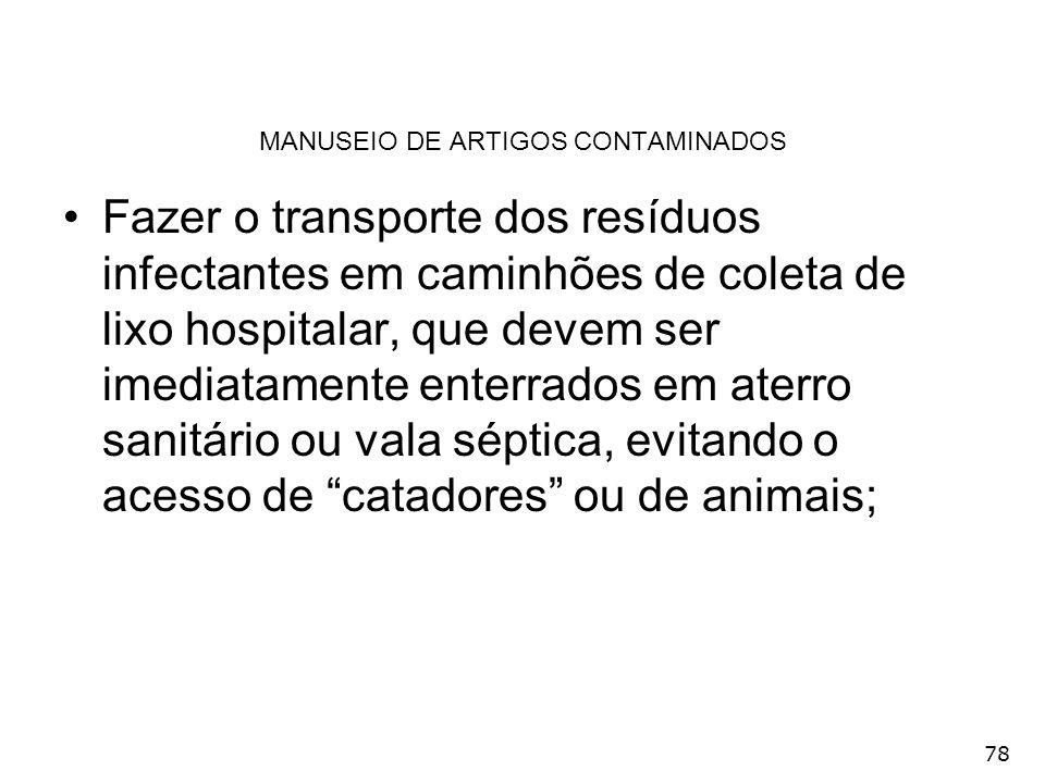 78 MANUSEIO DE ARTIGOS CONTAMINADOS Fazer o transporte dos resíduos infectantes em caminhões de coleta de lixo hospitalar, que devem ser imediatamente