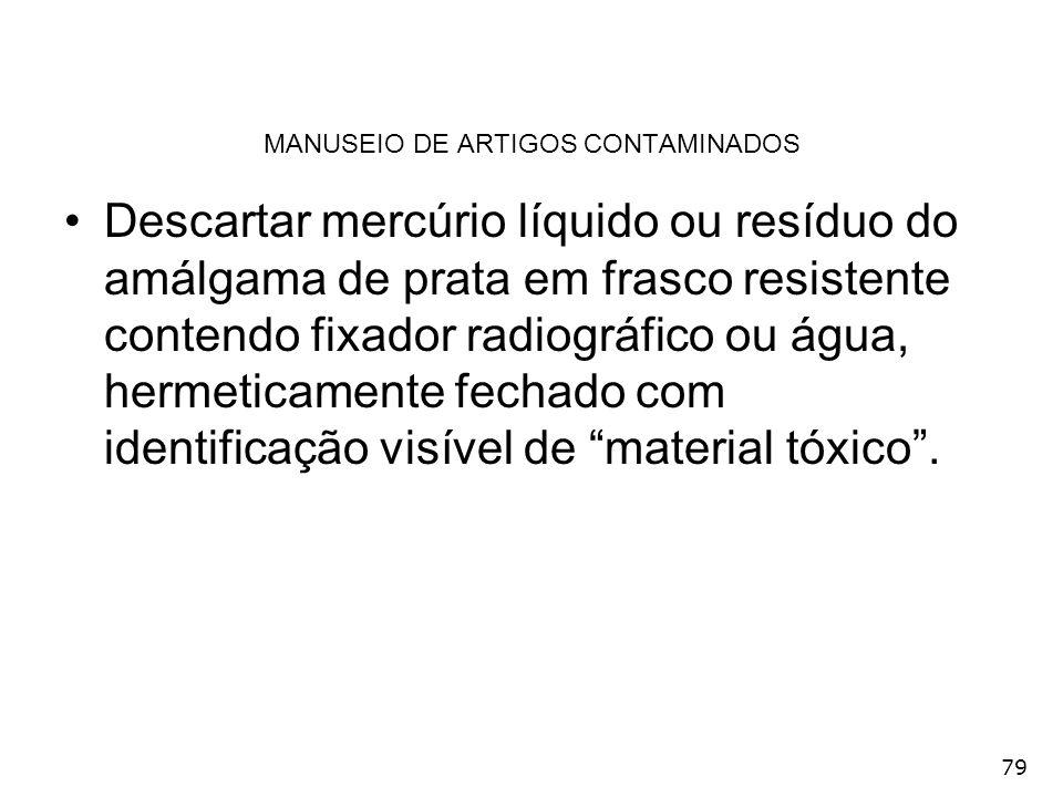 79 MANUSEIO DE ARTIGOS CONTAMINADOS Descartar mercúrio líquido ou resíduo do amálgama de prata em frasco resistente contendo fixador radiográfico ou á