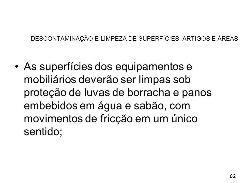 82 DESCONTAMINAÇÃO E LIMPEZA DE SUPERFÍCIES, ARTIGOS E ÁREAS As superfícies dos equipamentos e mobiliários deverão ser limpas sob proteção de luvas de