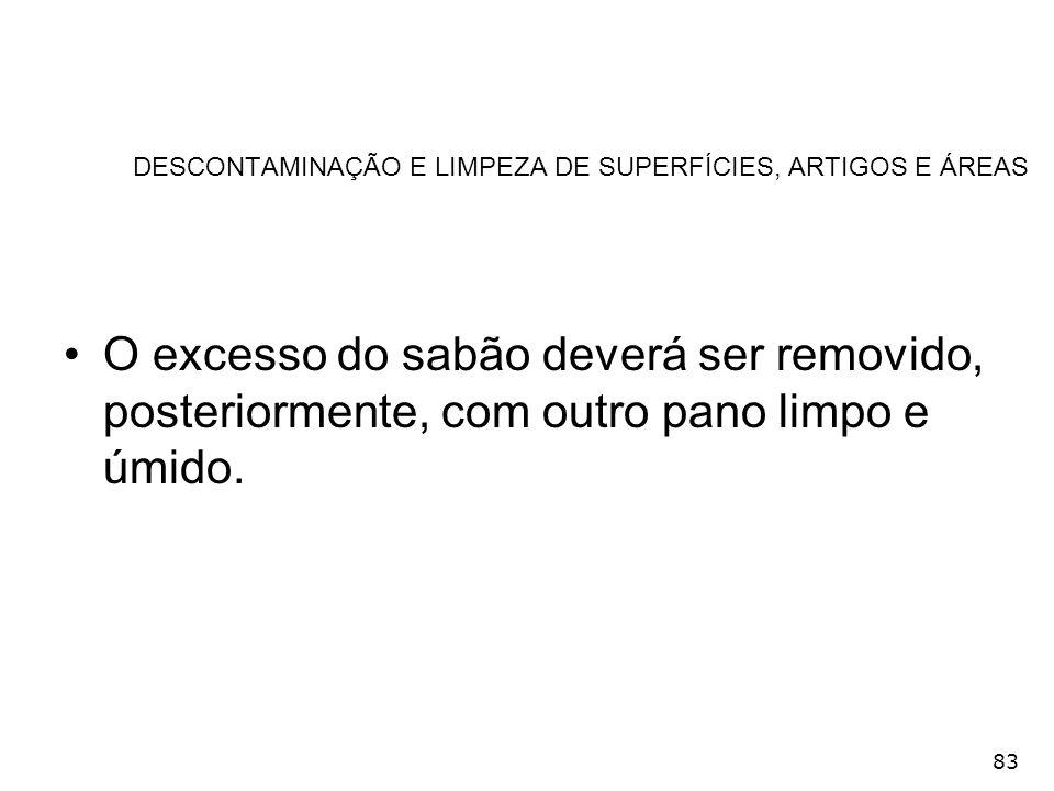 83 DESCONTAMINAÇÃO E LIMPEZA DE SUPERFÍCIES, ARTIGOS E ÁREAS O excesso do sabão deverá ser removido, posteriormente, com outro pano limpo e úmido.