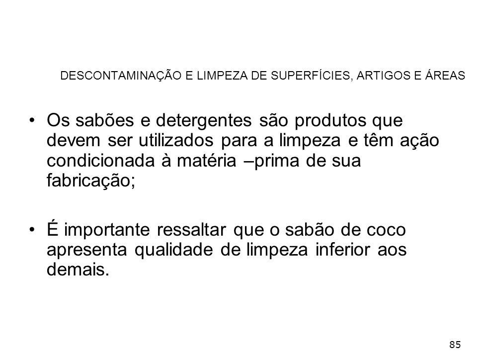 85 DESCONTAMINAÇÃO E LIMPEZA DE SUPERFÍCIES, ARTIGOS E ÁREAS Os sabões e detergentes são produtos que devem ser utilizados para a limpeza e têm ação c
