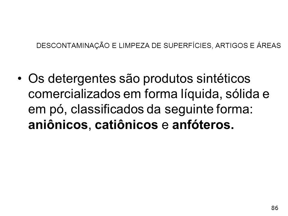 86 DESCONTAMINAÇÃO E LIMPEZA DE SUPERFÍCIES, ARTIGOS E ÁREAS Os detergentes são produtos sintéticos comercializados em forma líquida, sólida e em pó,