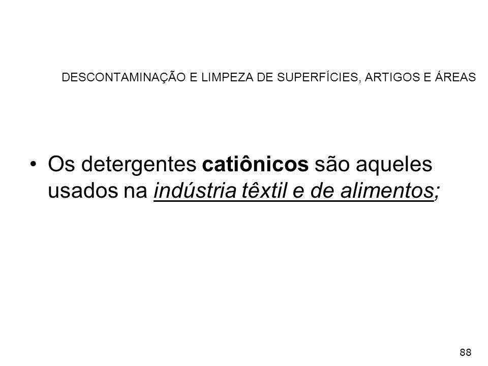 88 DESCONTAMINAÇÃO E LIMPEZA DE SUPERFÍCIES, ARTIGOS E ÁREAS Os detergentes catiônicos são aqueles usados na indústria têxtil e de alimentos;
