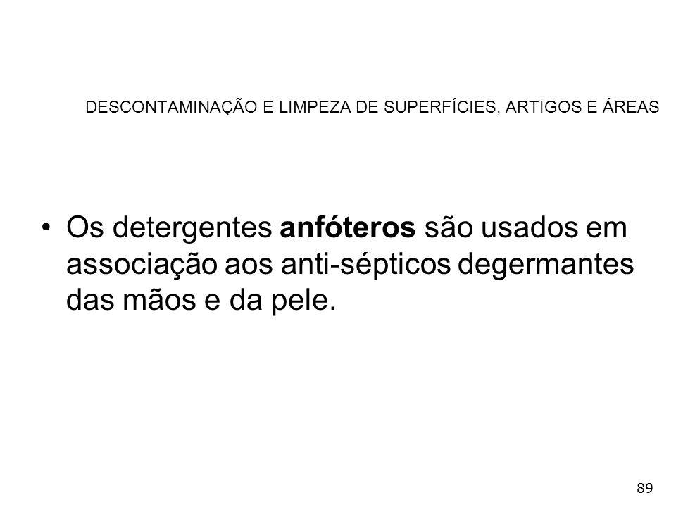 89 DESCONTAMINAÇÃO E LIMPEZA DE SUPERFÍCIES, ARTIGOS E ÁREAS Os detergentes anfóteros são usados em associação aos anti-sépticos degermantes das mãos