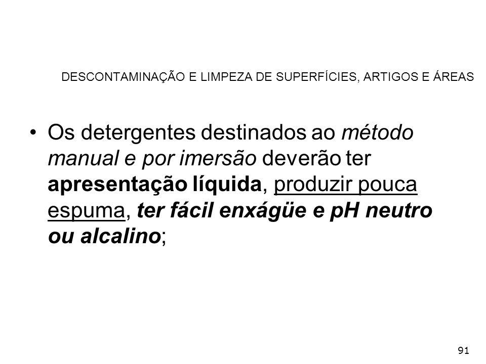 91 DESCONTAMINAÇÃO E LIMPEZA DE SUPERFÍCIES, ARTIGOS E ÁREAS Os detergentes destinados ao método manual e por imersão deverão ter apresentação líquida
