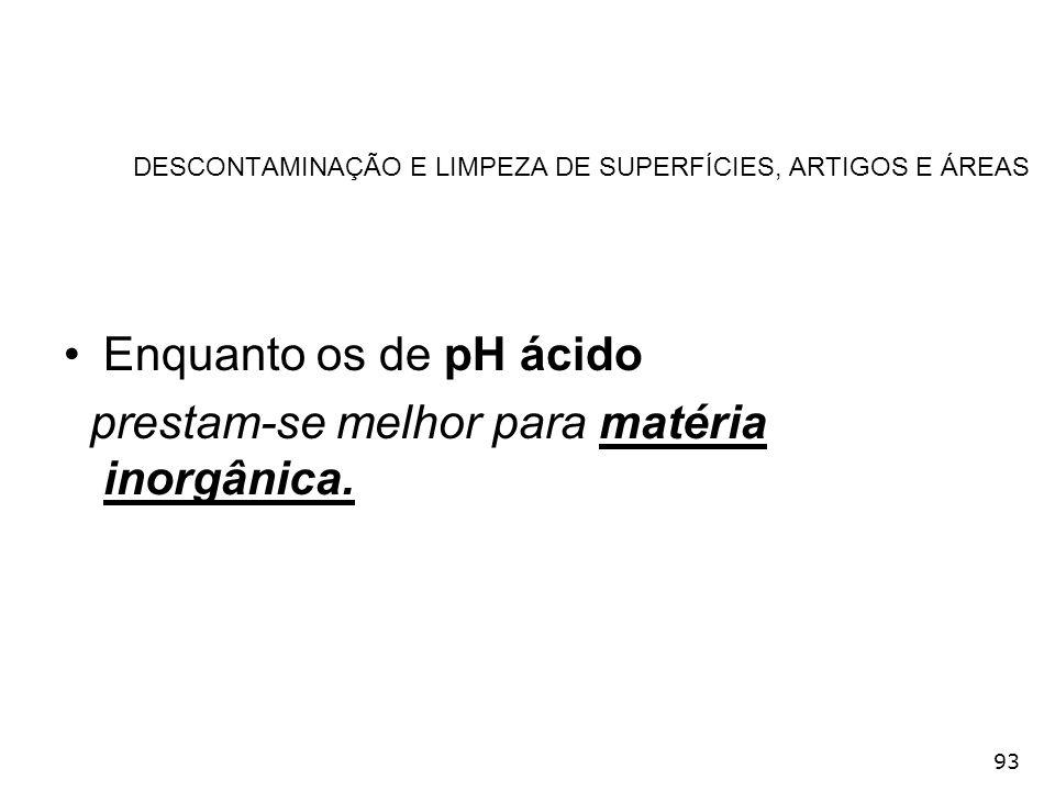 93 DESCONTAMINAÇÃO E LIMPEZA DE SUPERFÍCIES, ARTIGOS E ÁREAS Enquanto os de pH ácido prestam-se melhor para matéria inorgânica.