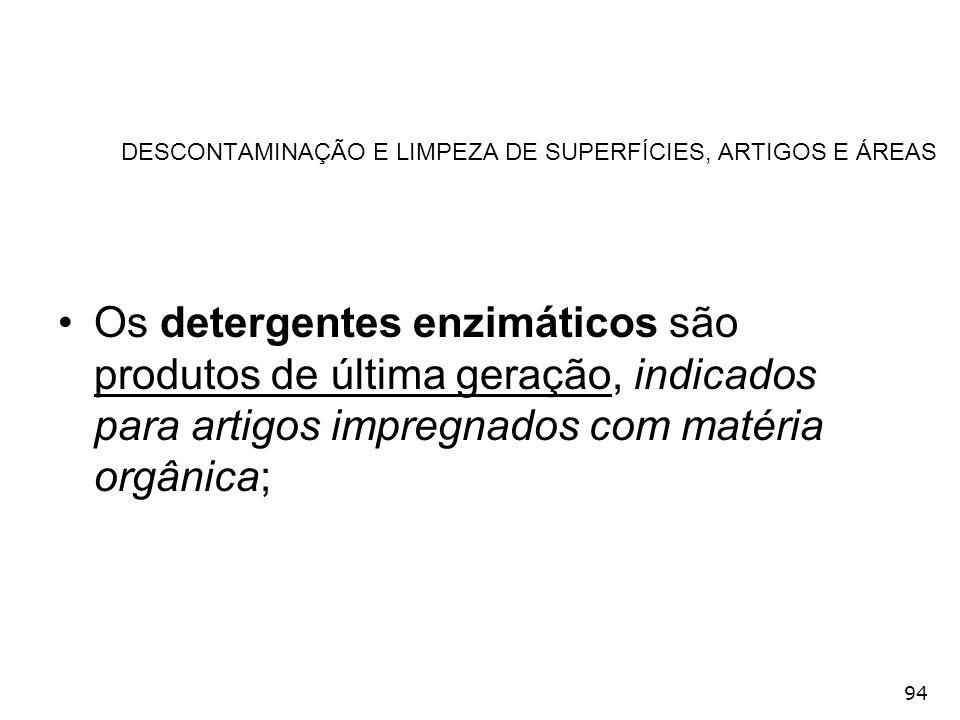 94 DESCONTAMINAÇÃO E LIMPEZA DE SUPERFÍCIES, ARTIGOS E ÁREAS Os detergentes enzimáticos são produtos de última geração, indicados para artigos impregn