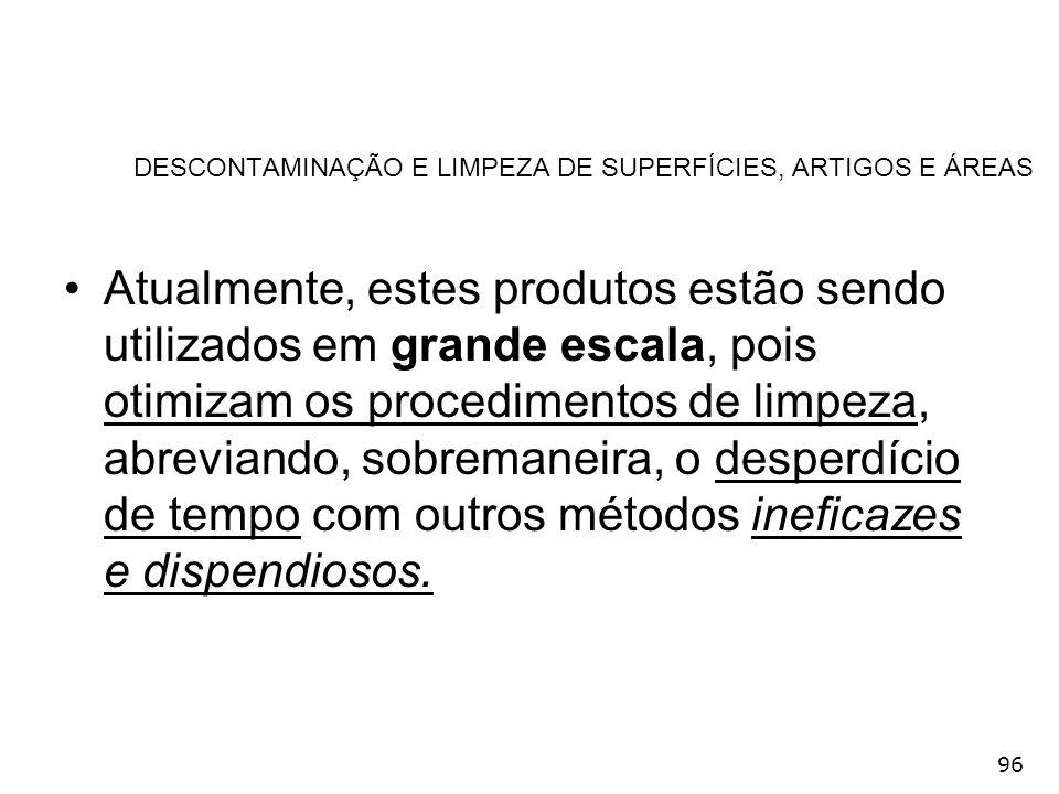 96 DESCONTAMINAÇÃO E LIMPEZA DE SUPERFÍCIES, ARTIGOS E ÁREAS Atualmente, estes produtos estão sendo utilizados em grande escala, pois otimizam os proc