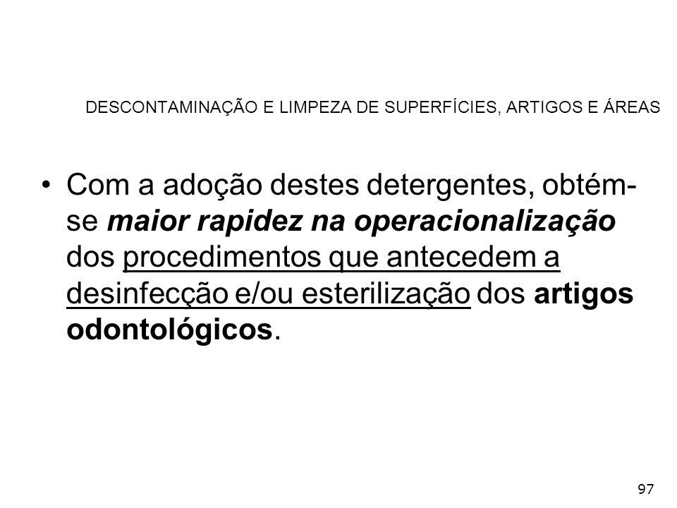 97 DESCONTAMINAÇÃO E LIMPEZA DE SUPERFÍCIES, ARTIGOS E ÁREAS Com a adoção destes detergentes, obtém- se maior rapidez na operacionalização dos procedi