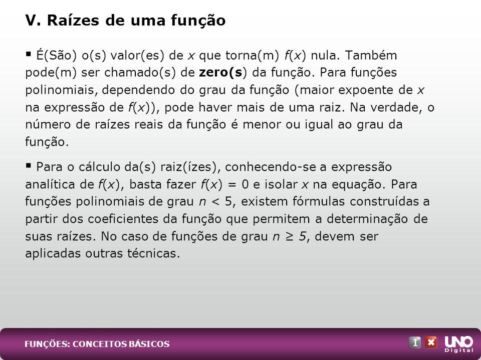 V. Raízes de uma função É(São) o(s) valor(es) de x que torna(m) f(x) nula. Também pode(m) ser chamado(s) de zero(s) da função. Para funções polinomiai