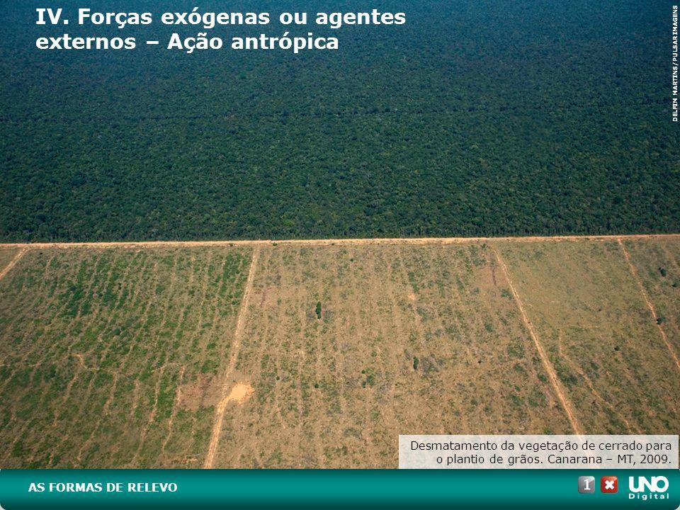 IV. Forças exógenas ou agentes externos – Ação antrópica Desmatamento da vegetação de cerrado para o plantio de grãos. Canarana – MT, 2009. AS FORMAS