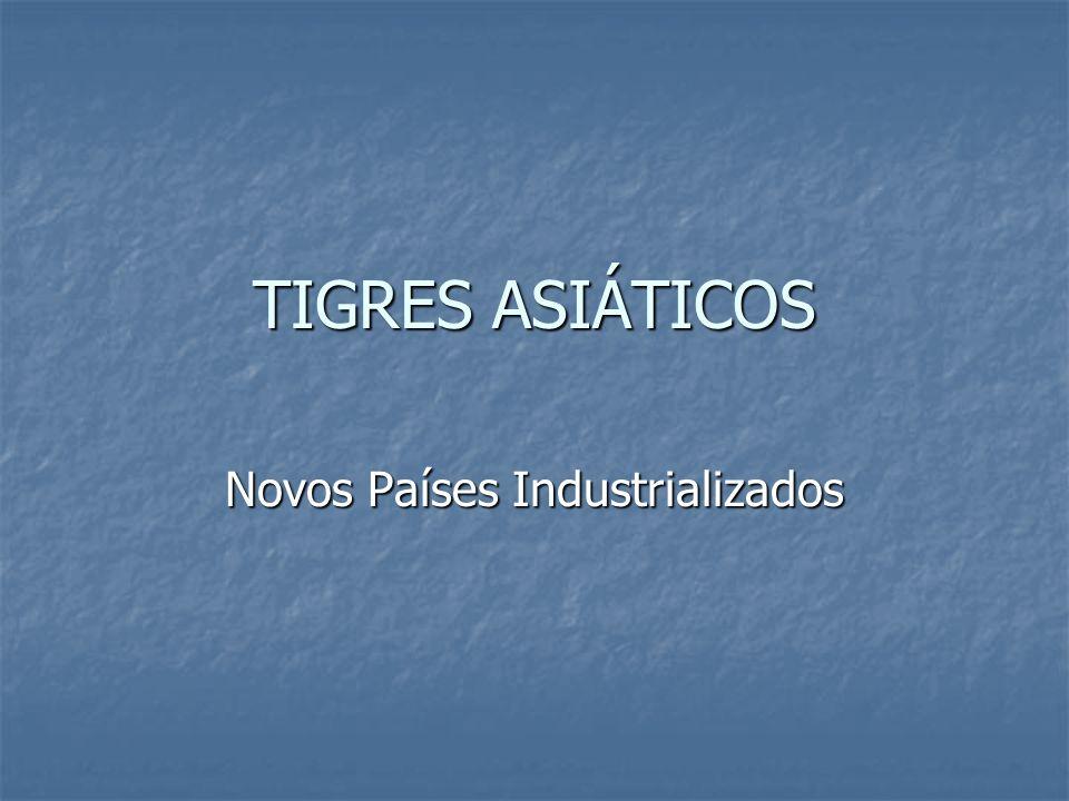 TIGRES ASIÁTICOS Novos Países Industrializados