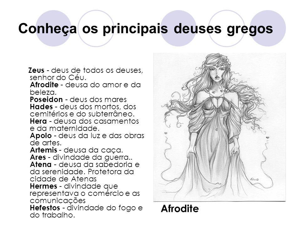 Conheça os principais deuses gregos Zeus - deus de todos os deuses, senhor do Céu. Afrodite - deusa do amor e da beleza. Poseidon - deus dos mares Had