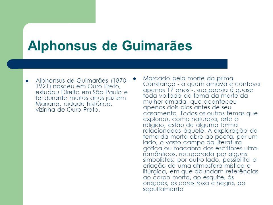 Alphonsus de Guimarães Alphonsus de Guimarães (1870 - 1921) nasceu em Ouro Preto, estudou Direito em São Paulo e foi durante muitos anos juiz em Maria