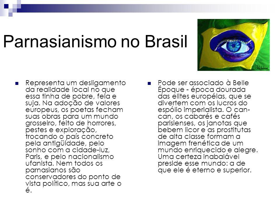 Parnasianismo no Brasil Representa um desligamento da realidade local no que essa tinha de pobre, feia e suja. Na adoção de valores europeus, os poeta