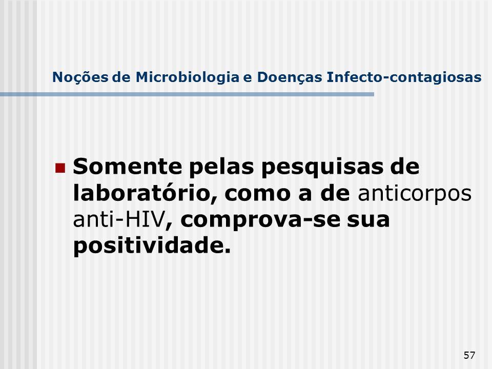 57 Noções de Microbiologia e Doenças Infecto-contagiosas Somente pelas pesquisas de laboratório, como a de anticorpos anti-HIV, comprova-se sua positi